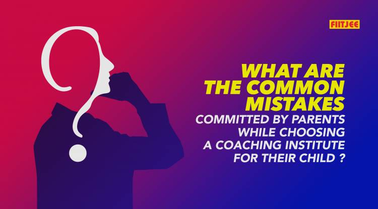 What are the Common Mistakes committed by Parents while choosing a Coaching Institute for their Child ?